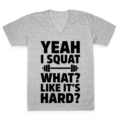 Yeah I Squat What? Like It's Hard? V-Neck Tee Shirt