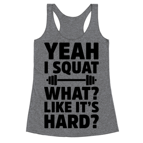 Yeah I Squat What? Like It's Hard? Racerback Tank Top