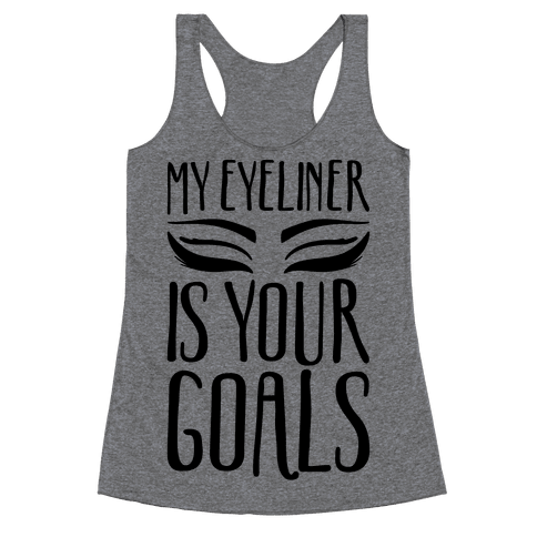My Eyeliner Is Your Goals Racerback Tank Top