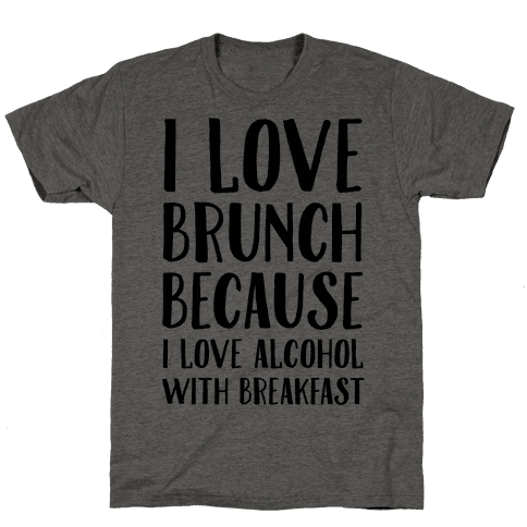 I Love Brunch Because I Love Alcohol With Breakfast Mens T-Shirt