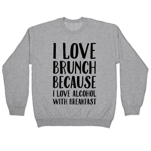 I Love Brunch Because I Love Alcohol With Breakfast Pullover