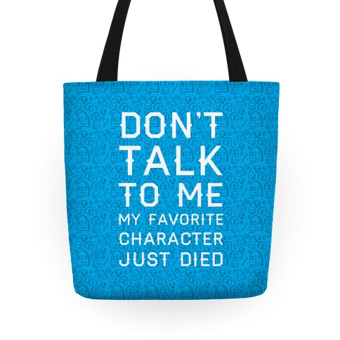 Don't Talk To Me My Favorite Character Just Died Tote