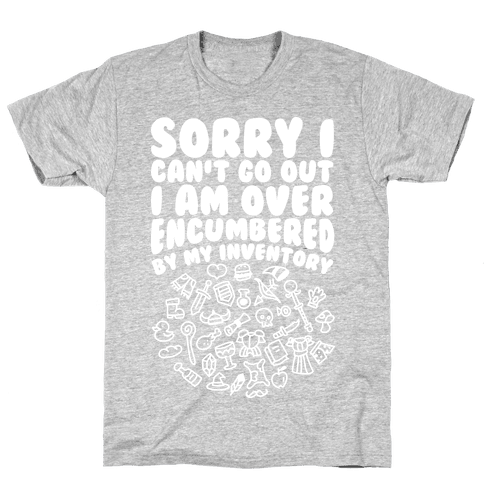 Sorry I Can't Go Out I Am Over Encumbered By My Inventory Mens T-Shirt