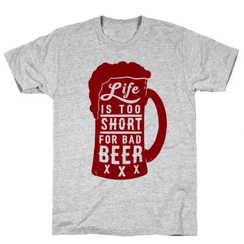Life Is Too Short For Bad Beer Mens T-Shirt