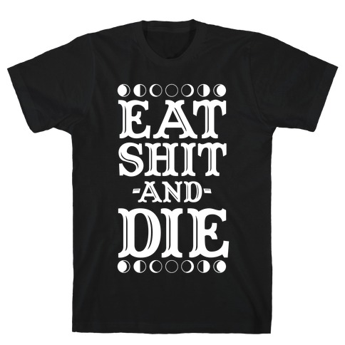 Eat Shit and Die T-Shirt