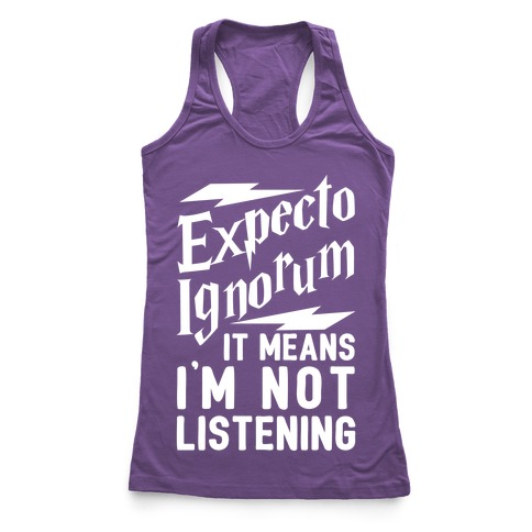 Expecto Ignorum - It Means I'm Not Listening Racerback Tank Top