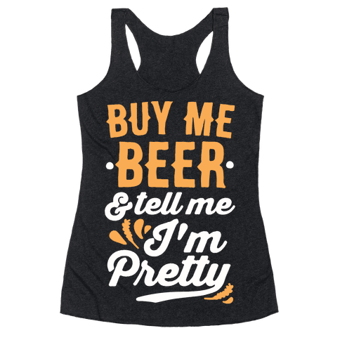 Buy Me Beer and Tell Me I'm Pretty Racerback Tank Top