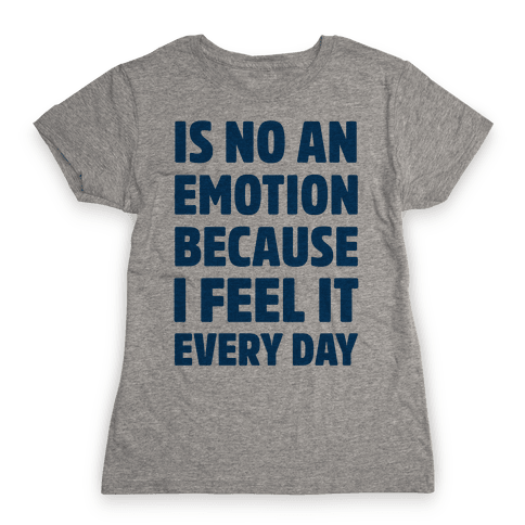 Is No An Emotion Because I Feel It Every Day Womens T-Shirt