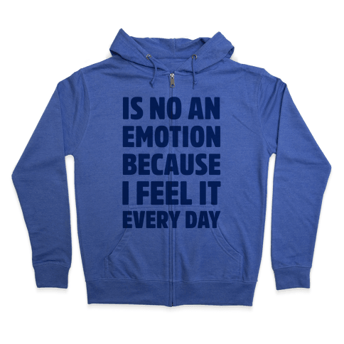 Is No An Emotion Because I Feel It Every Day Zip Hoodie