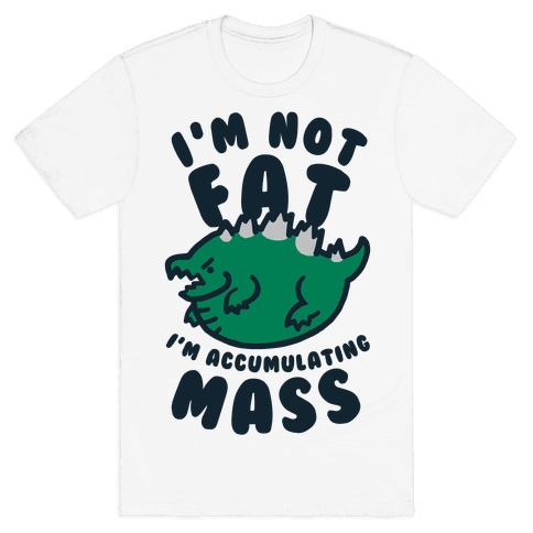 I'm Not Fat I'm Accumulating Mass Mens T-Shirt