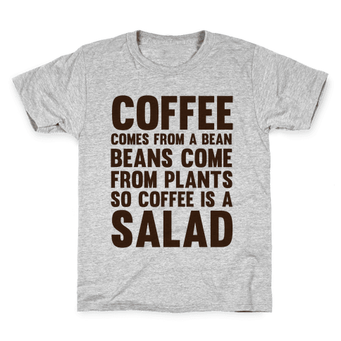 Coffee Comes From A Bean, Beans Come From Plants So Coffee Is A Salad Kids T-Shirt