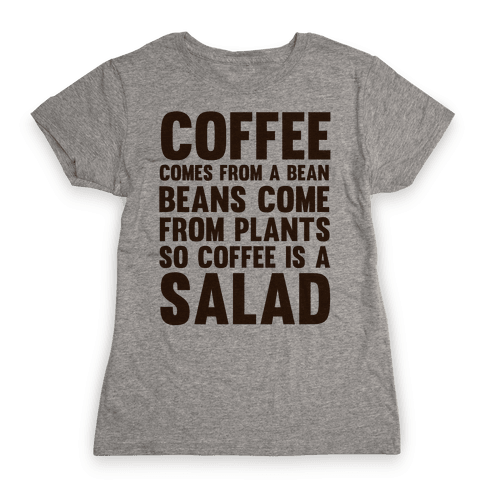 Coffee Comes From A Bean, Beans Come From Plants So Coffee Is A Salad Womens T-Shirt