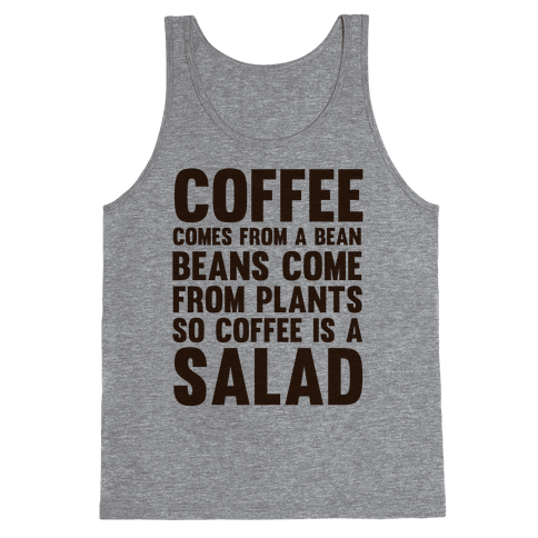 Coffee Comes From A Bean, Beans Come From Plants So Coffee Is A Salad Tank Top