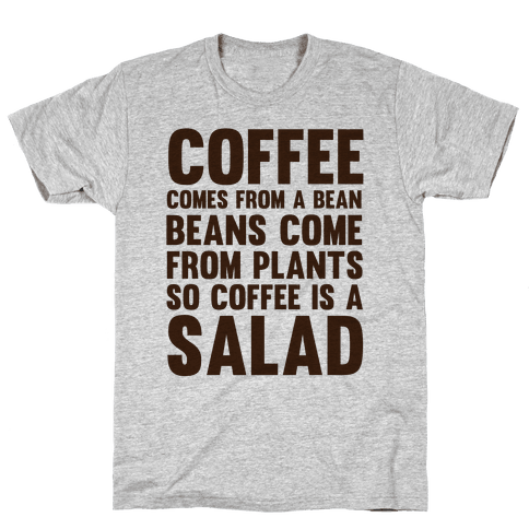 Coffee Comes From A Bean, Beans Come From Plants So Coffee Is A Salad Mens T-Shirt
