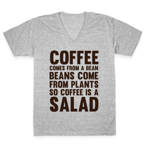 Coffee Comes From A Bean, Beans Come From Plants So Coffee Is A Salad V-Neck Tee Shirt