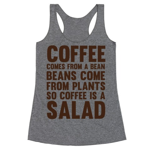 Coffee Comes From A Bean, Beans Come From Plants So Coffee Is A Salad Racerback Tank Top