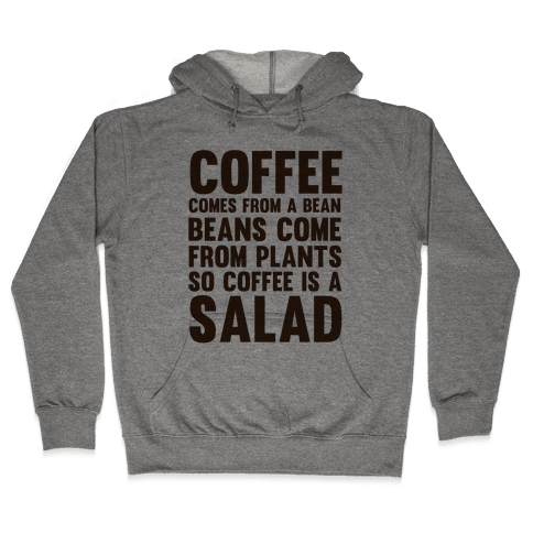Coffee Comes From A Bean, Beans Come From Plants So Coffee Is A Salad Hooded Sweatshirt