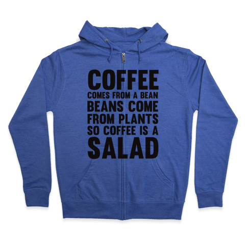 Coffee Comes From A Bean, Beans Come From Plants So Coffee Is A Salad Zip Hoodie