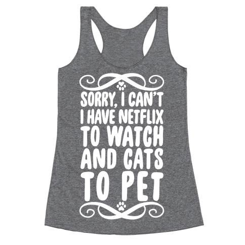 Sorry, I Can't, I have Netflix To Watch & Cats To Pet Racerback Tank Top