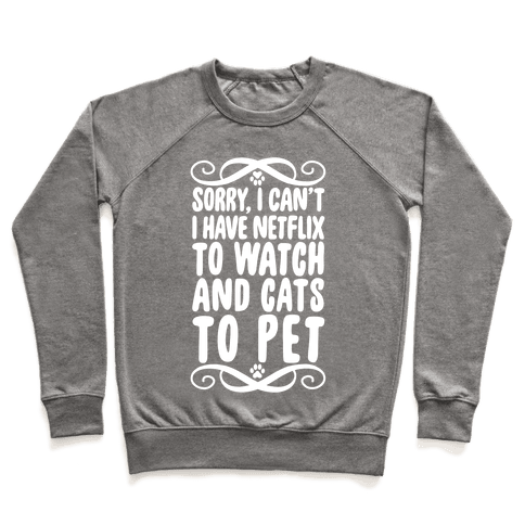Sorry, I Can't, I have Netflix To Watch & Cats To Pet Pullover