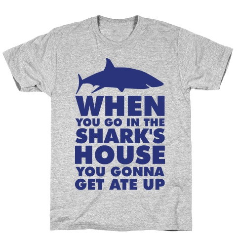 When You Go in the Shark's House T-Shirt
