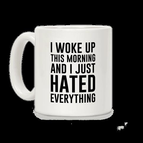 I Woke Up This Morning And I Just Hated Everything Coffee Mug