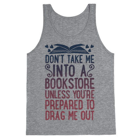 Don't Take Me Into A Bookstore Unless You're Prepared To Drag Me Out Tank Top