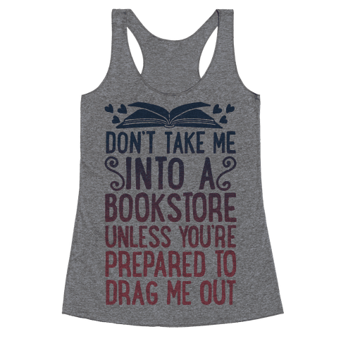 Don't Take Me Into A Bookstore Unless You're Prepared To Drag Me Out Racerback Tank Top