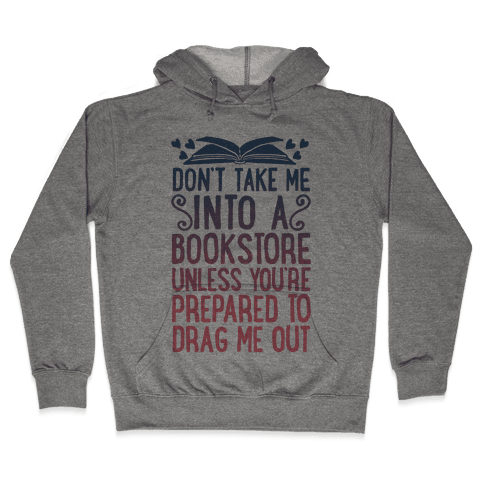 Don't Take Me Into A Bookstore Unless You're Prepared To Drag Me Out Hooded Sweatshirt