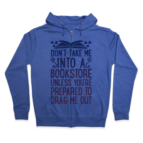 Don't Take Me Into A Bookstore Unless You're Prepared To Drag Me Out Zip Hoodie