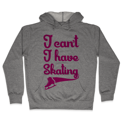 I Can't I Have Skating Hooded Sweatshirt