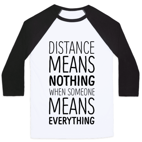 Distance Means Nothing When Someone Means Everything Baseball Tee