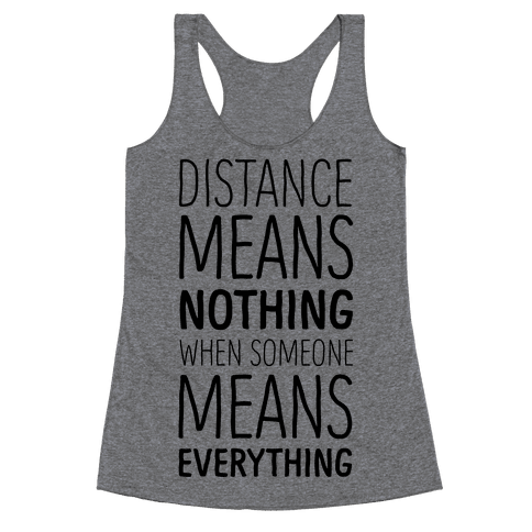 Distance Means Nothing When Someone Means Everything Racerback Tank Top