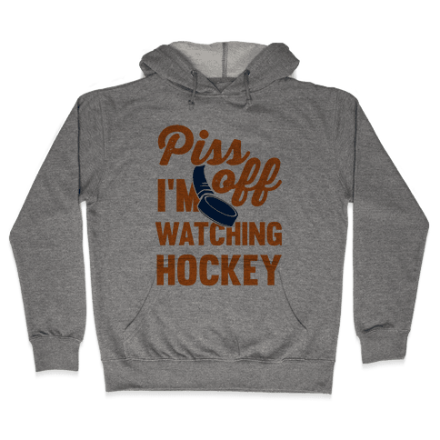 Piss Off I'm Watching Hockey Hooded Sweatshirt
