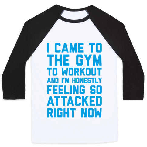 I Came To The Gym To Workout And I'm Honestly Feeling So Attacked Right Now Baseball Tee