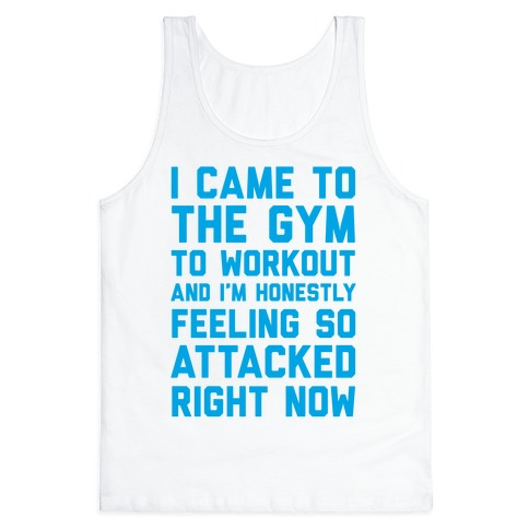 I Came To The Gym To Workout And I'm Honestly Feeling So Attacked Right Now Tank Top