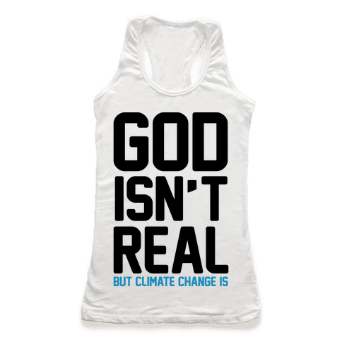 God Isn't Real But Climate Change Is Racerback Tank Top