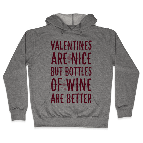 Valentines are Nice but Bottles of Wine are Better Hooded Sweatshirt