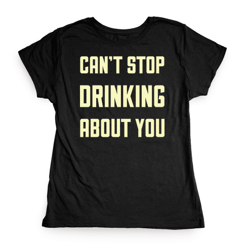 Can't Stop Drinking About You Womens T-Shirt