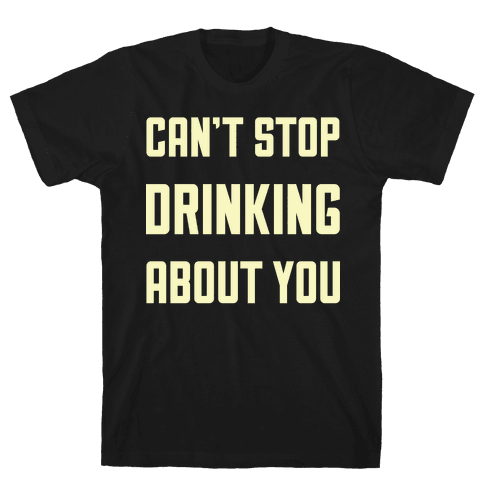 Can't Stop Drinking About You Mens T-Shirt