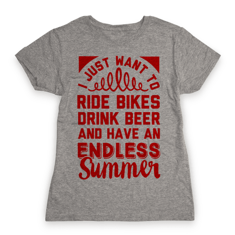 I Just Want To Ride Bikes Drink Beer And Have An Endless Summer Womens T-Shirt