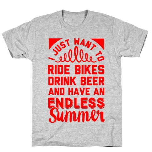 I Just Want To Ride Bikes Drink Beer And Have An Endless Summer T-Shirt