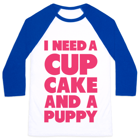I Need A Cupcake And A Puppy Baseball Tee