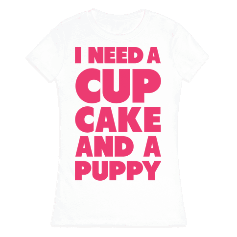 I Need A Cupcake And A Puppy Womens T-Shirt