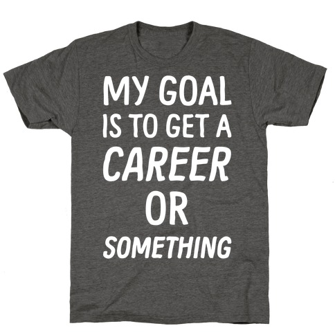 My Goal Is To Get A Career Or Something T-Shirt