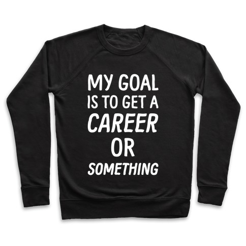 My Goal Is To Get A Career Or Something Pullover