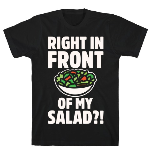 Right In Front of My Salad White Print T-Shirt