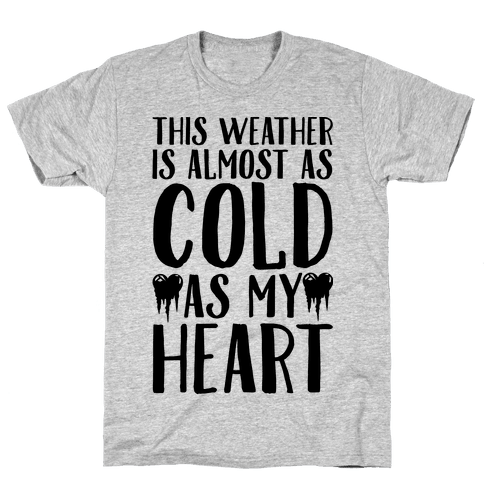 This Weather is Almost as Cold As My Heart Mens T-Shirt