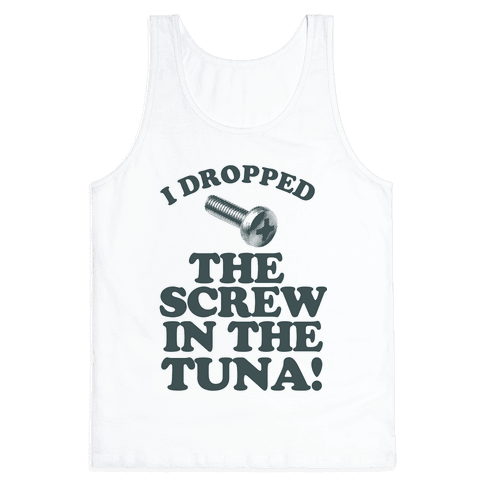 I Dropped the Screw in the Tuna Tank Top