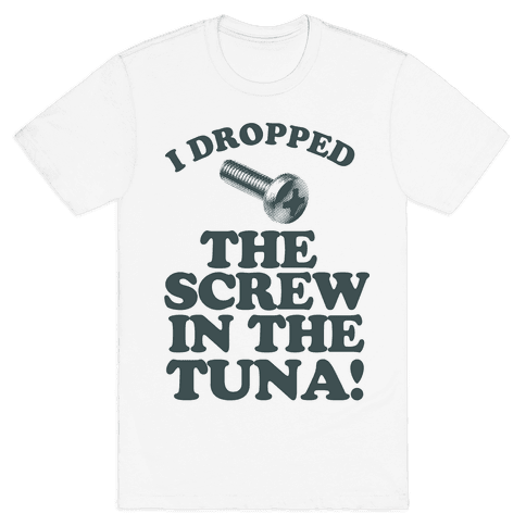 I Dropped the Screw in the Tuna Mens T-Shirt